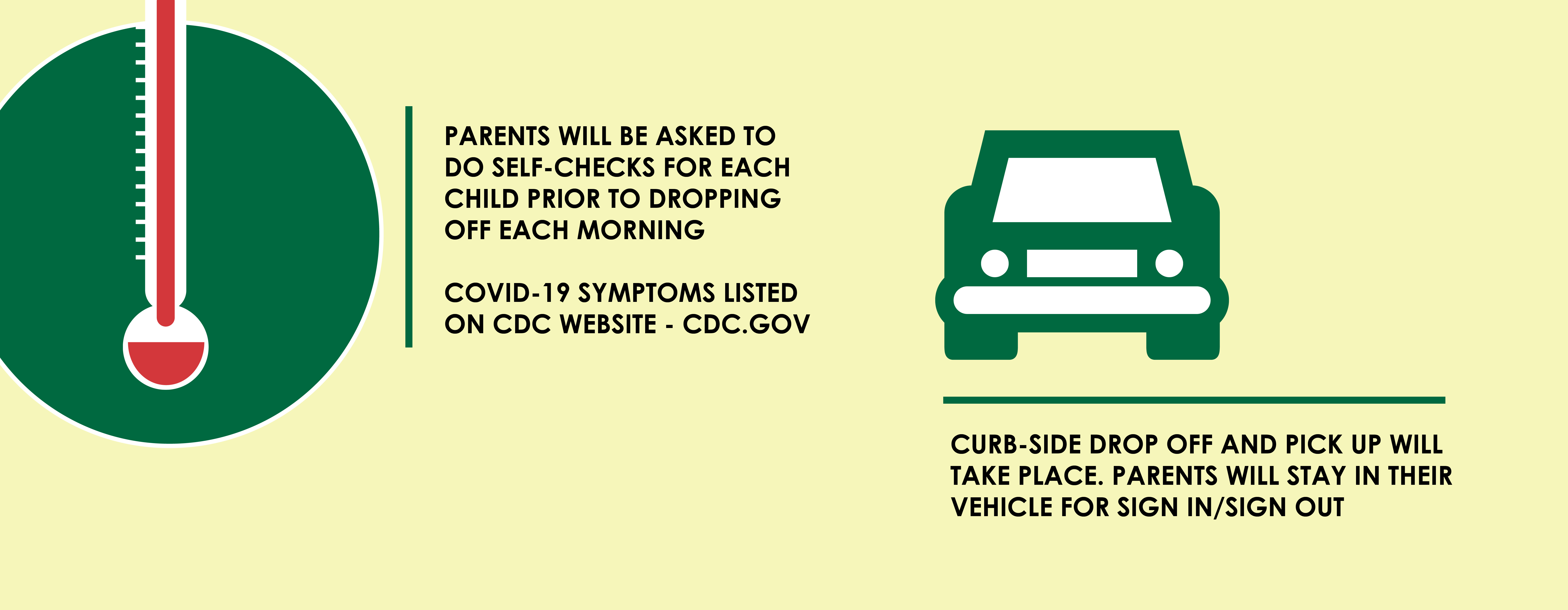 Parents will be asked to do self-checks prior to drop off each morning. Curb side drop off and pick up will take place. Parents will stay in their vehicle for sign in/sign out.