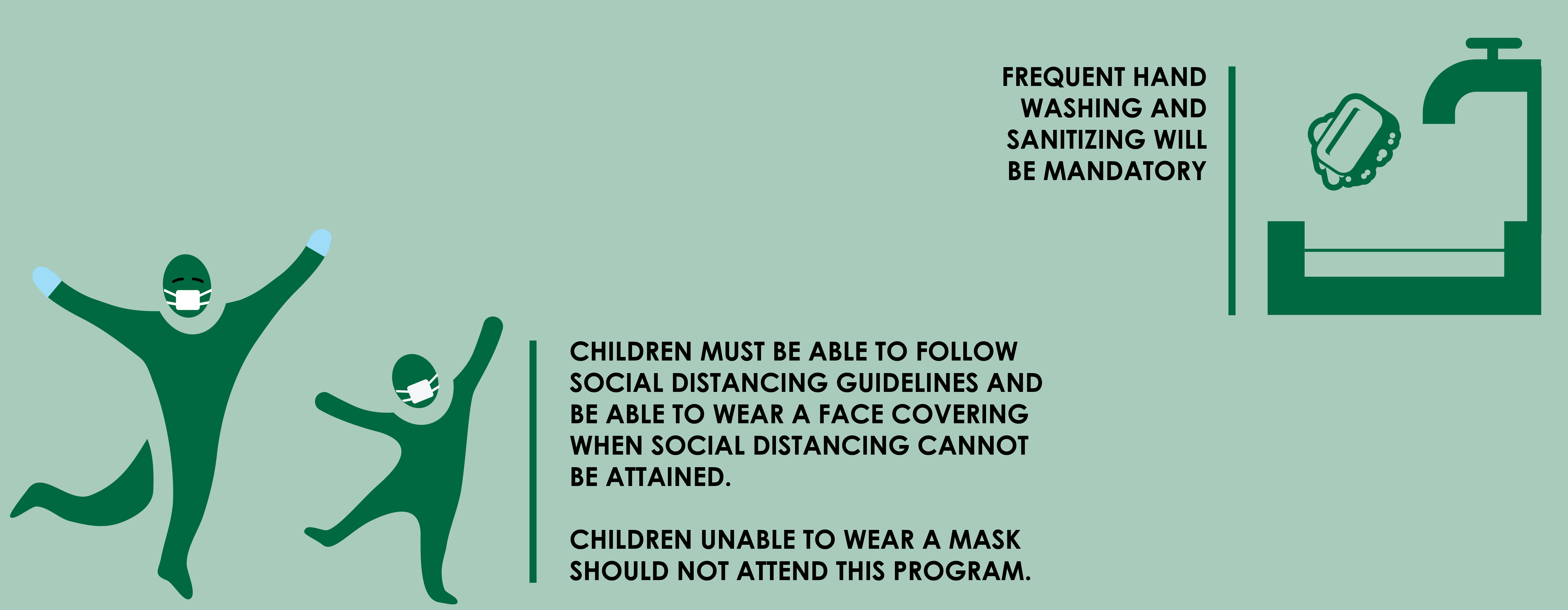 Children must be able to follow safety instructions. Children will be asked to wear a mask, follow social distancing guidelines and wash hands regularly.